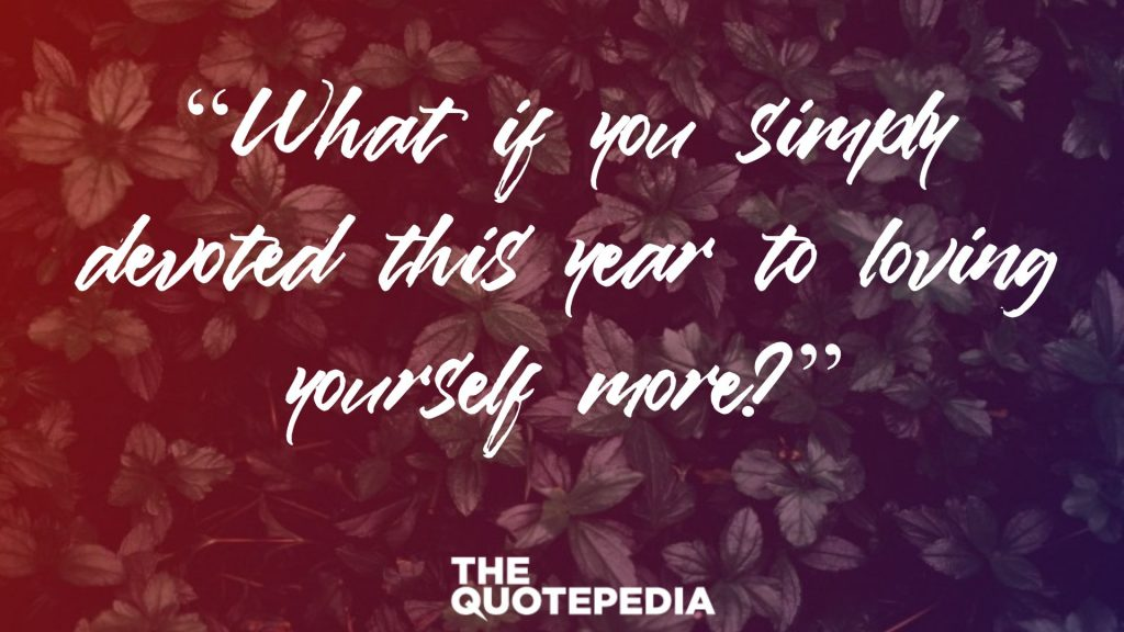 """What if you simply devoted this year to loving yourself more?"""