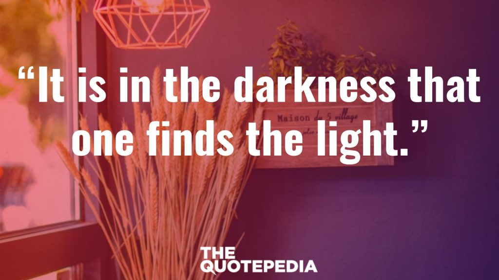 """It is in the darkness that one finds the light."""