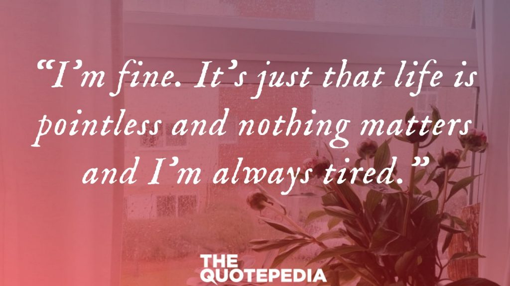 """""""I'm fine. It's just that life is pointless and nothing matters and I'm always tired."""""""