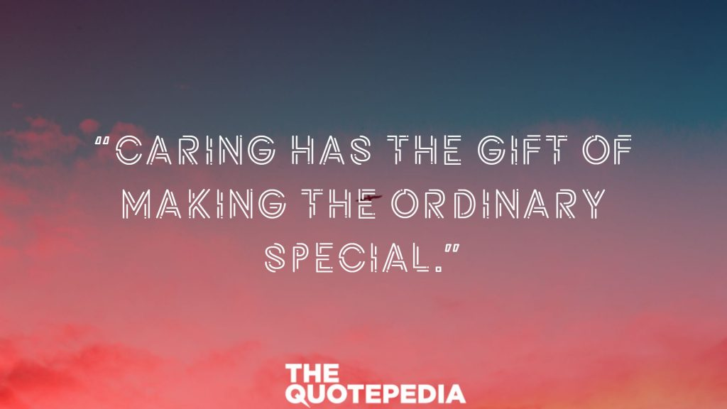 """Caring has the gift of making the ordinary special."""