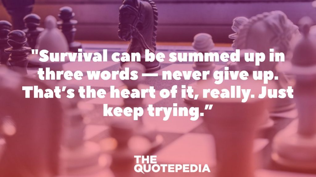 """Survival can be summed up in three words — never give up. That's the heart of it, really. Just keep trying."""