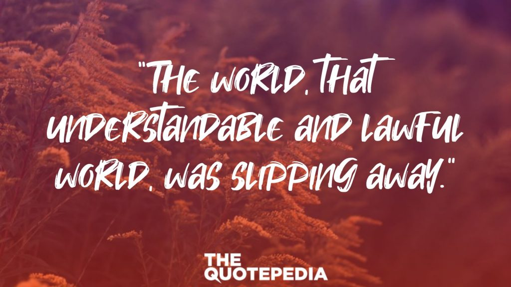 """""""The world, that understandable and lawful world, was slipping away."""""""