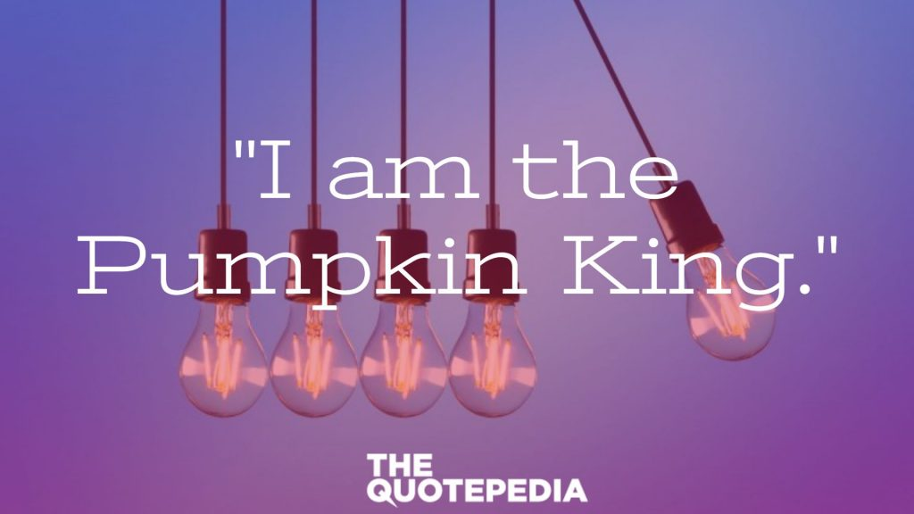 """I am the Pumpkin King."""