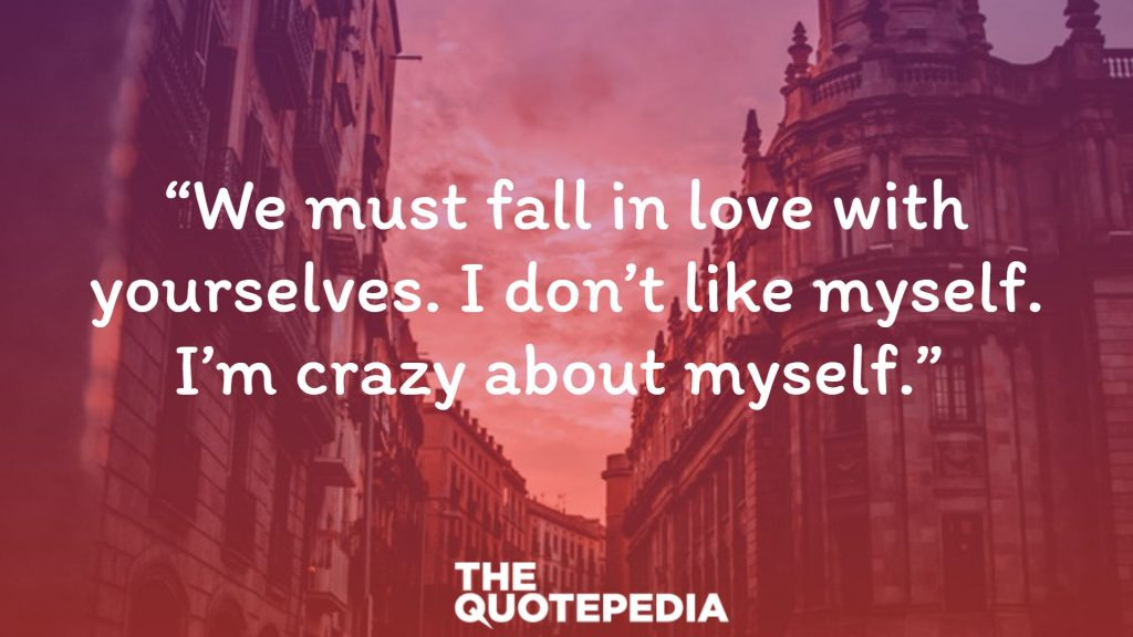 """""""We must fall in love with yourselves. I don't like myself. I'm crazy about myself."""""""