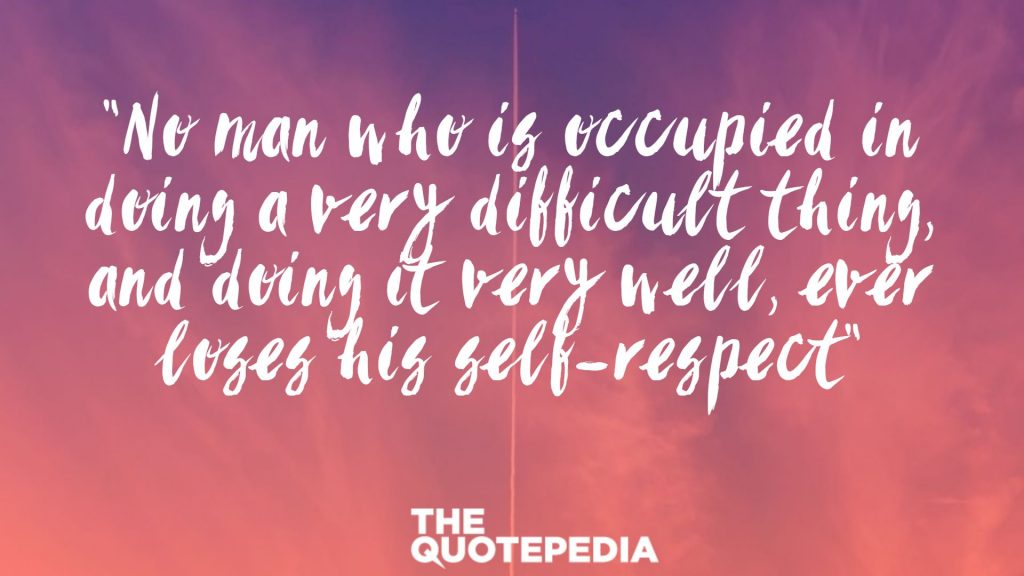 """No man who is occupied in doing a very difficult thing, and doing it very well, ever loses his self-respect"""