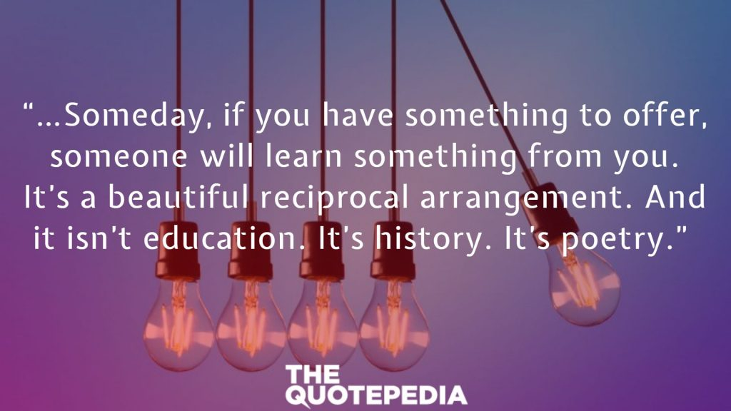 """…Someday, if you have something to offer, someone will learn something from you. It's a beautiful reciprocal arrangement. And it isn't education. It's history. It's poetry."""