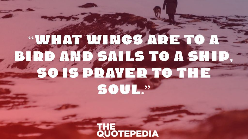 """What wings are to a bird and sails to a ship, so is prayer to the soul."""