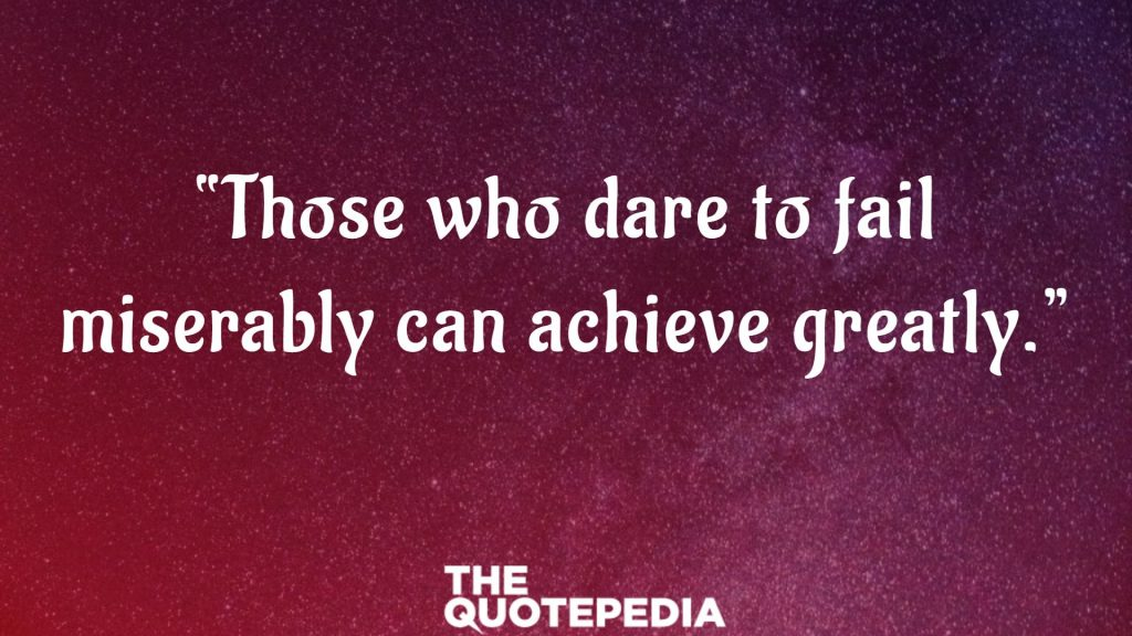 """Those who dare to fail miserably can achieve greatly."""