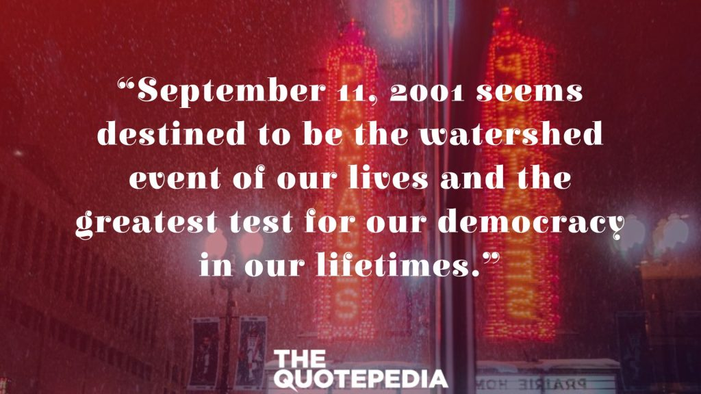 """September 11, 2001 seems destined to be the watershed event of our lives and the greatest test for our democracy in our lifetimes."""