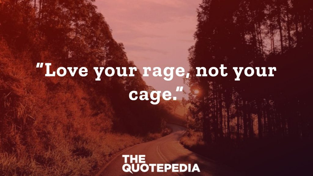 """Love your rage, not your cage."""
