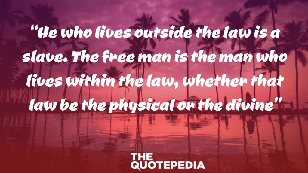 """He who lives outside the law is a slave. The free man is the man who lives within the law, whether that law be the physical or the divine"""