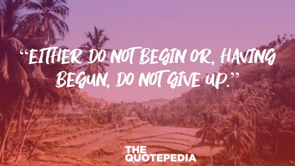 """Either do not begin or, having begun, do not give up."""