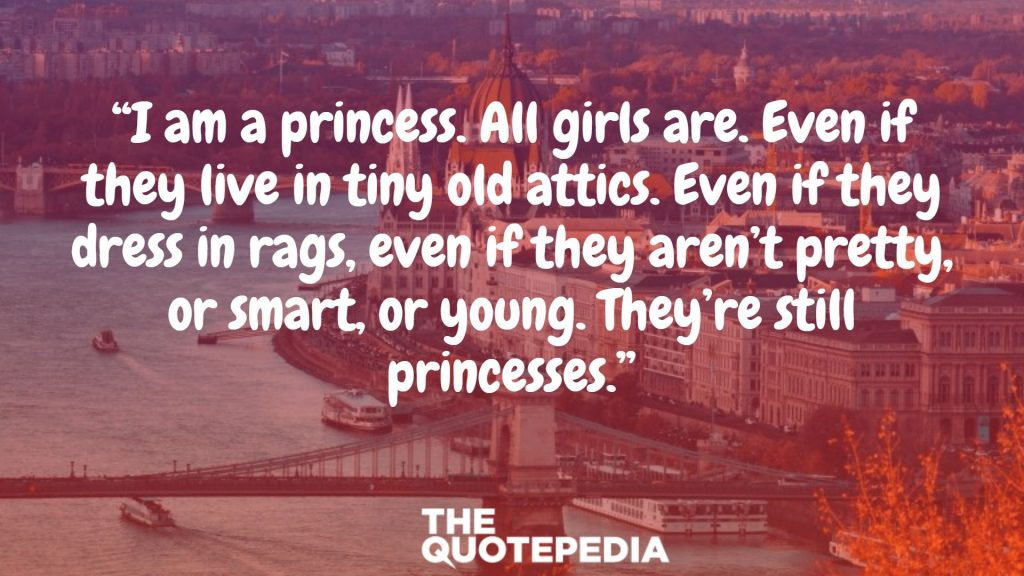 """I am a princess. All girls are. Even if they live in tiny old attics. Even if they dress in rags, even if they aren't pretty, or smart, or young. They're still princesses."""