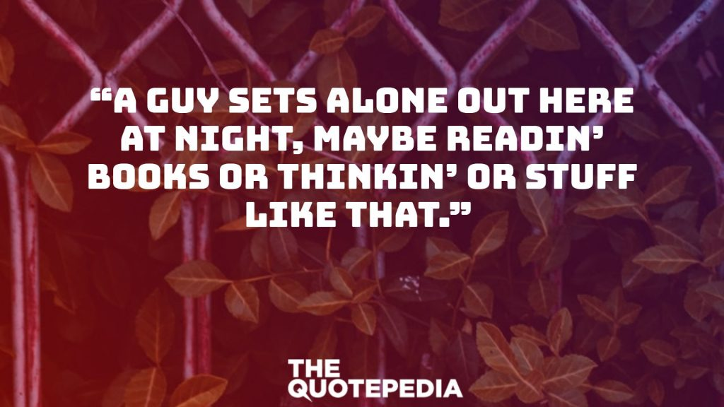 """A guy sets alone out here at night, maybe readin' books or thinkin' or stuff like that."""
