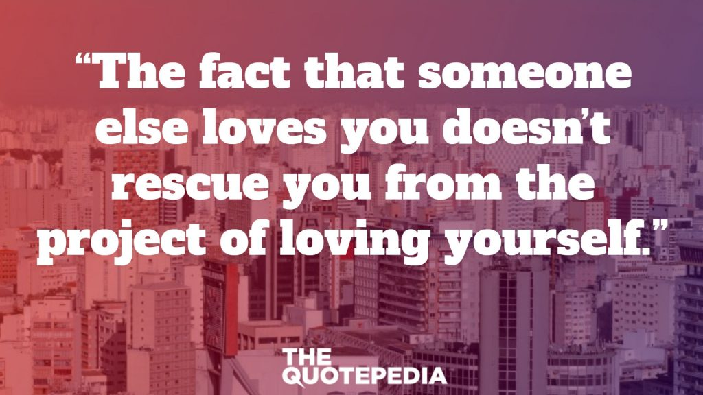 """The fact that someone else loves you doesn't rescue you from the project of loving yourself."""