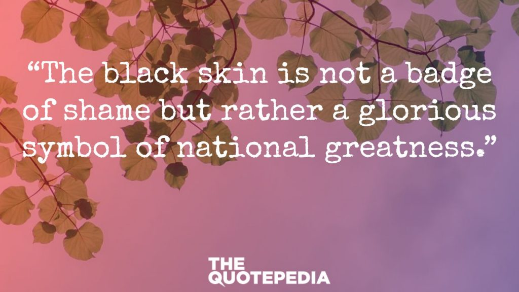 """The black skin is not a badge of shame but rather a glorious symbol of national greatness."""