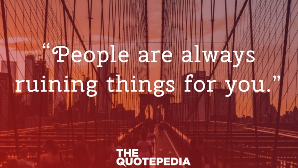 """People are always ruining things for you."""