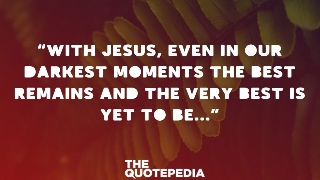 """With Jesus, even in our darkest moments the best remains and the very best is yet to be…"""