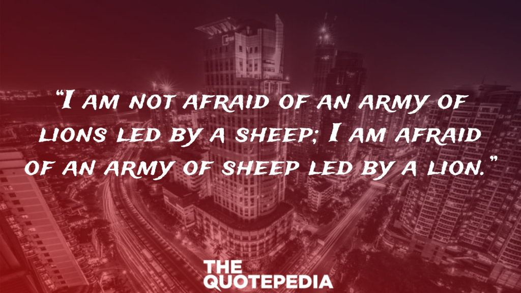 """""""I am not afraid of an army of lions led by a sheep; I am afraid of an army of sheep led by a lion."""""""