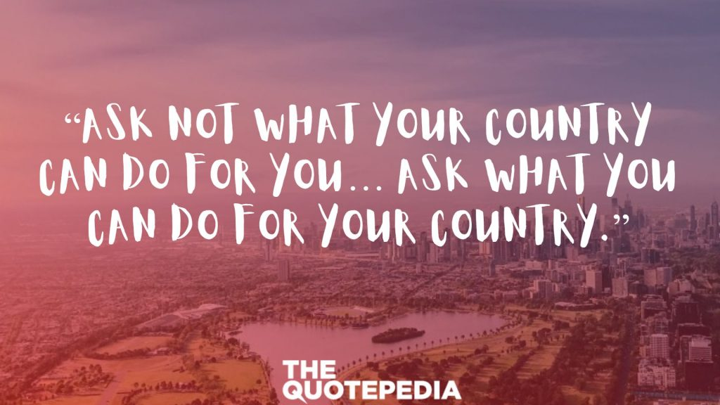 """Ask not what your country can do for you… ask what you can do for your country."""