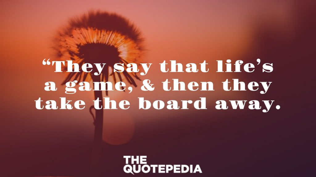 """They say that life's a game, & then they take the board away."