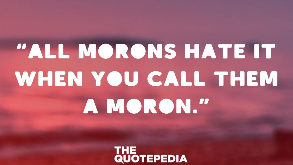 """All morons hate it when you call them a moron."""
