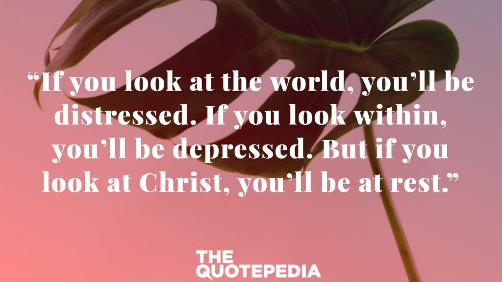 """If you look at the world, you'll be distressed. If you look within, you'll be depressed. But if you look at Christ, you'll be at rest."""