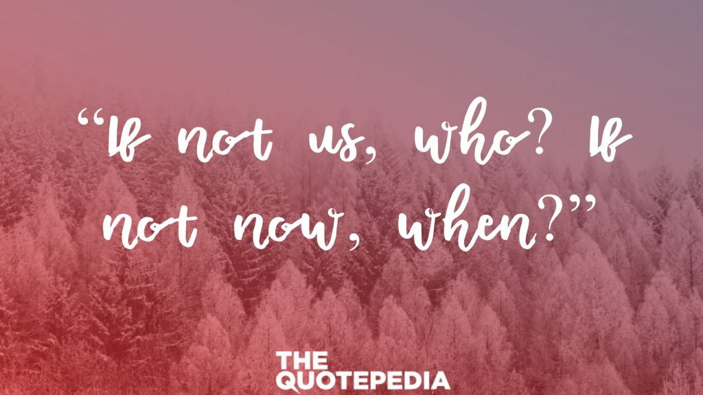 """If not us, who? If not now, when?"""