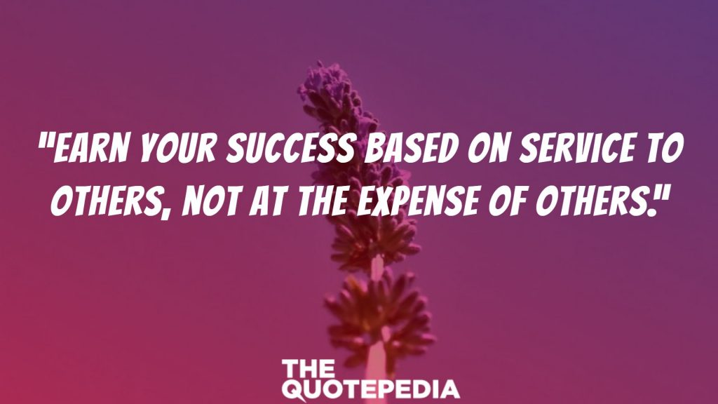 """Earn your success based on service to others, not at the expense of others."""
