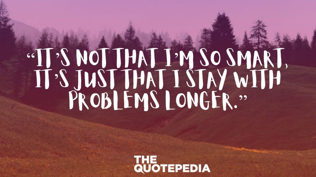 """""""It's not that I'm so smart, it's just that I stay with problems longer."""""""
