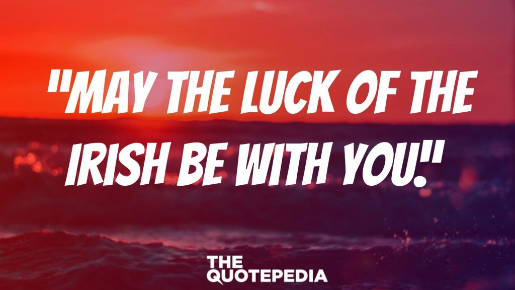 """""""May the luck of the Irish be with you."""""""