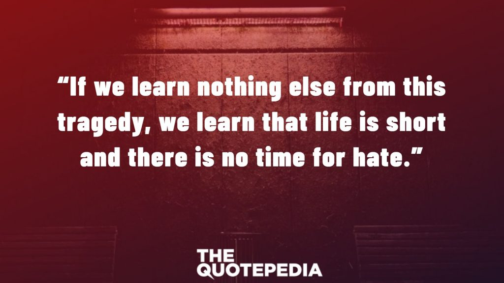 """If we learn nothing else from this tragedy, we learn that life is short and there is no time for hate."""