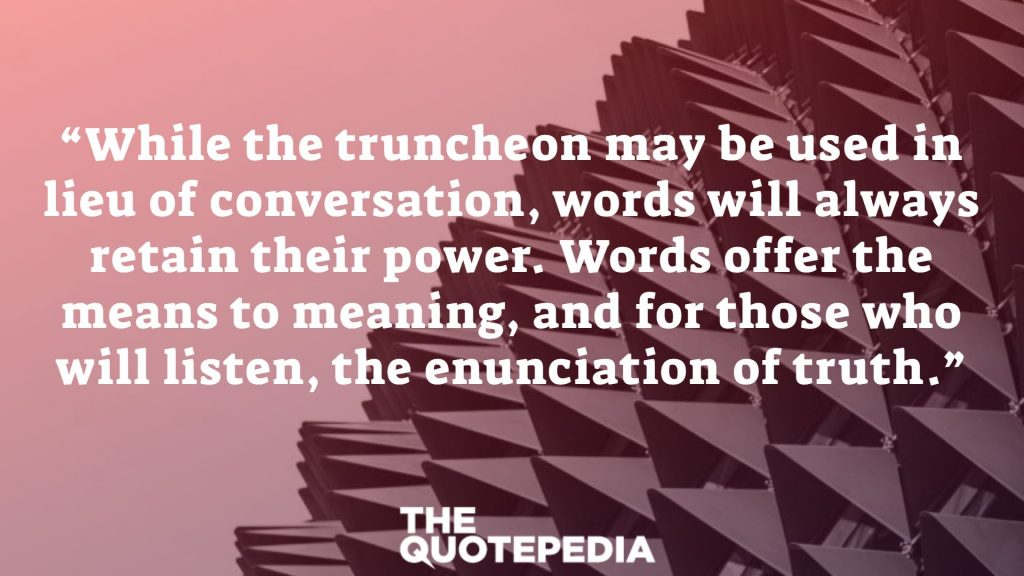 """While the truncheon may be used in lieu of conversation, words will always retain their power. Words offer the means to meaning, and for those who will listen, the enunciation of truth."""