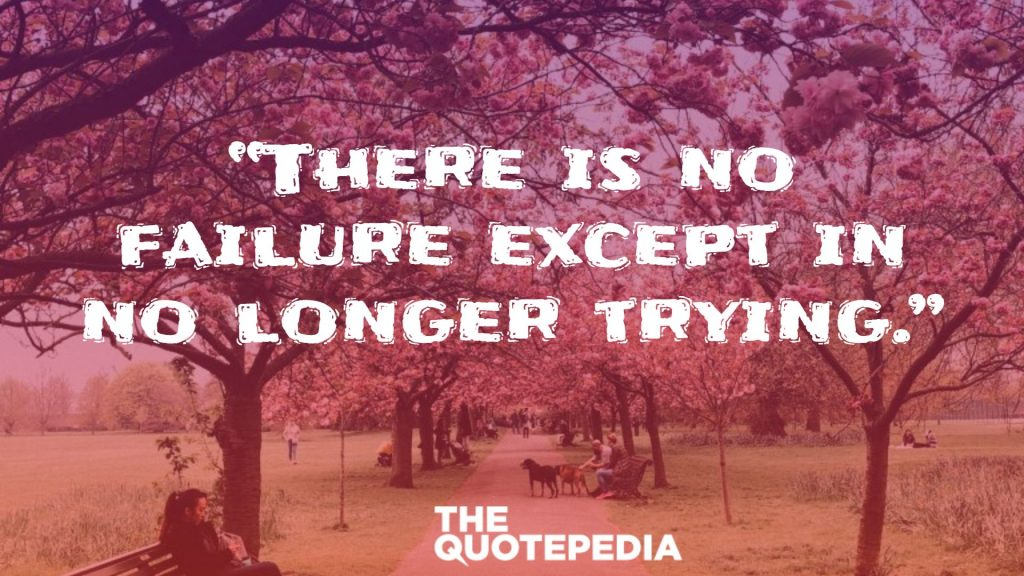 """""""There is no failure except in no longer trying."""""""