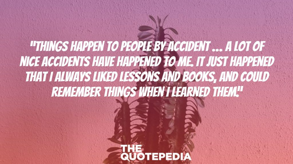 """Things happen to people by accident … A lot of nice accidents have happened to me. It just happened that I always liked lessons and books, and could remember things when I learned them."""