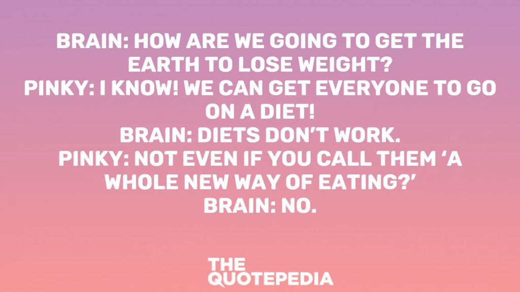 Brain: How are we going to get the Earth to lose weight? Pinky: I know! We can get everyone to go on a diet! Brain: Diets don't work. Pinky: Not even if you call them 'A Whole New Way of Eating?' Brain: No.