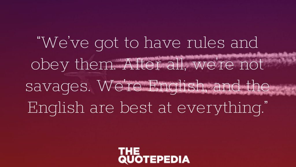 """""""We've got to have rules and obey them. After all, we're not savages. We're English, and the English are best at everything."""""""
