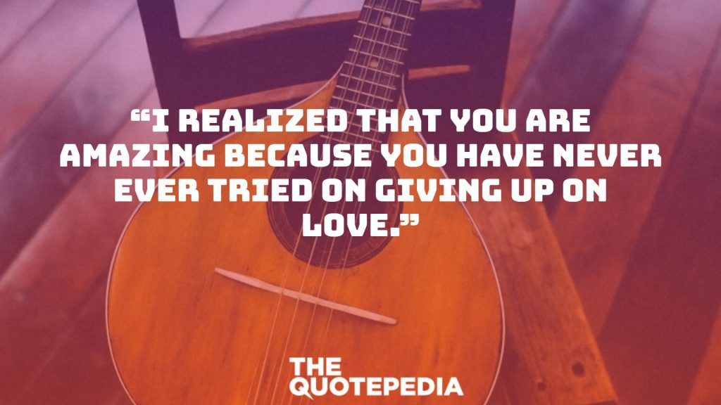"""I realized that you are amazing because you have never ever tried on giving up on love."""