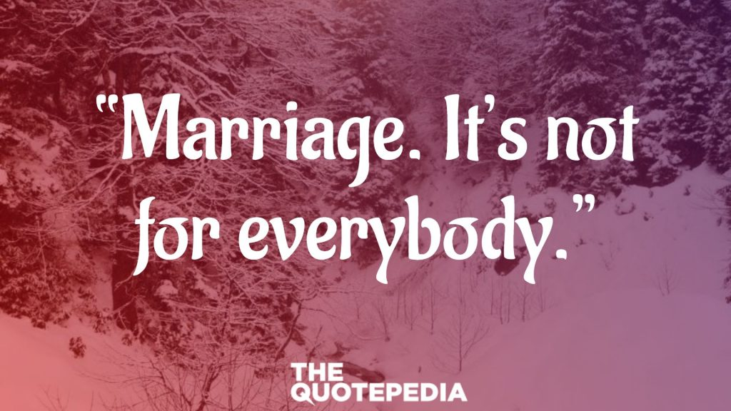 """Marriage. It's not for everybody."""