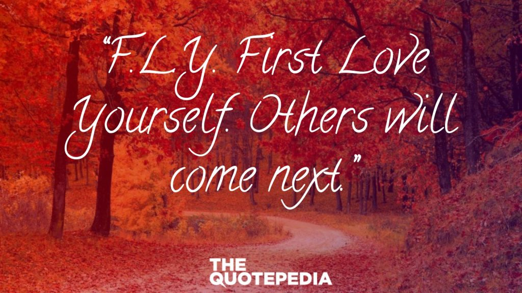 """F.L.Y. First Love Yourself. Others will come next."""