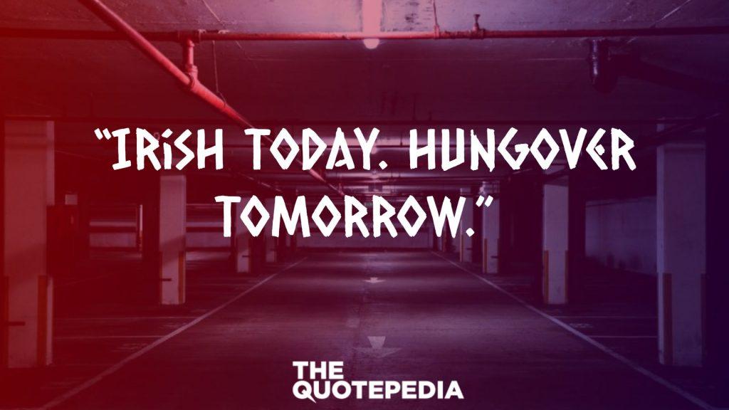 """Irish today. Hungover tomorrow."""