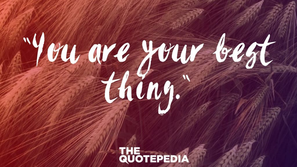 """You are your best thing."""