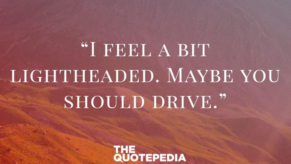 """I feel a bit lightheaded. Maybe you should drive."""