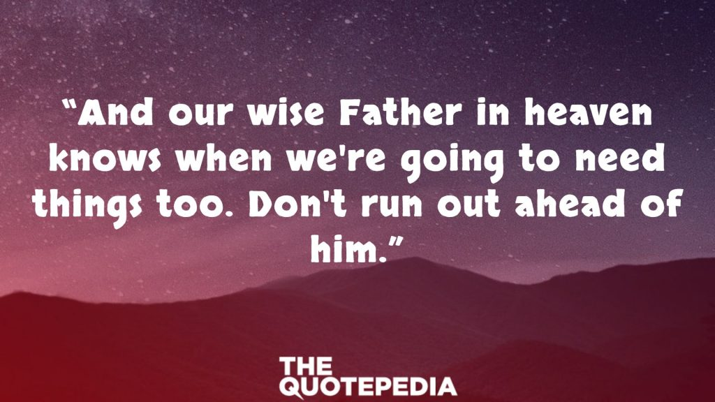 """""""And our wise Father in heaven knows when we're going to need things too. Don't run out ahead of him."""""""