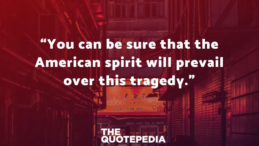 """You can be sure that the American spirit will prevail over this tragedy."""