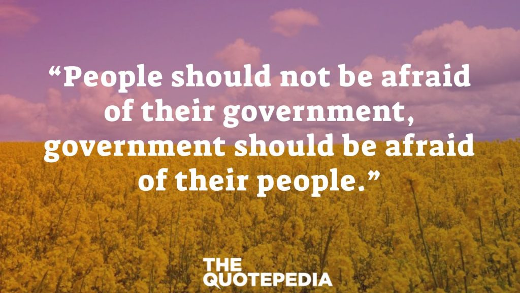 """People should not be afraid of their government, government should be afraid of their people."""