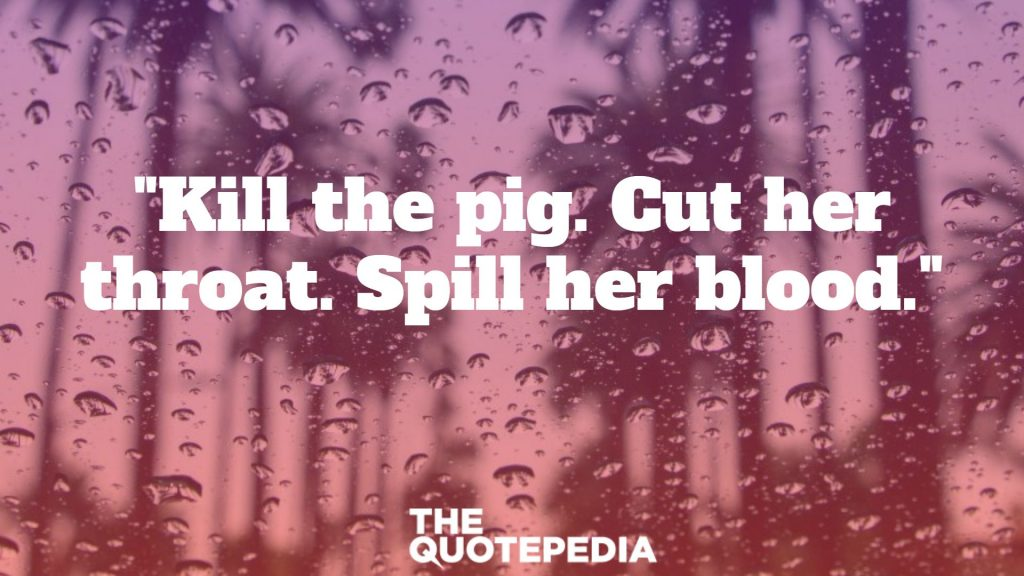 """""""Kill the pig. Cut her throat. Spill her blood."""""""