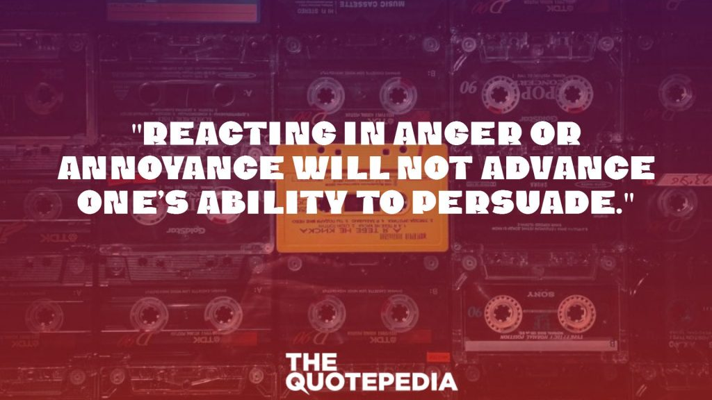 """Reacting in anger or annoyance will not advance one's ability to persuade."""