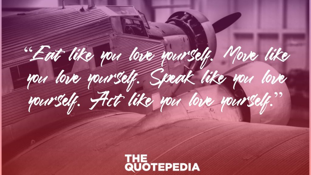 """Eat like you love yourself. Move like you love yourself. Speak like you love yourself. Act like you love yourself."""
