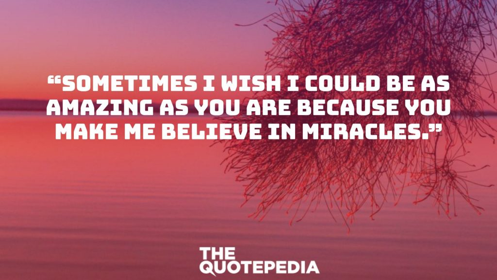 """Sometimes I wish I could be as amazing as you are because you make me believe in miracles."""